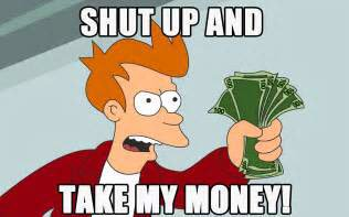 Fry, from Futurama, saying 'Shut Up and Take My Money!'